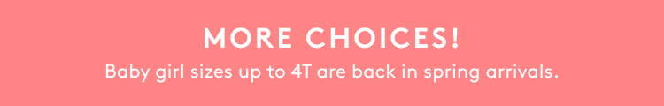 MORE CHOICES! Baby girl sizes up to 4T are back in spring arrivals.
