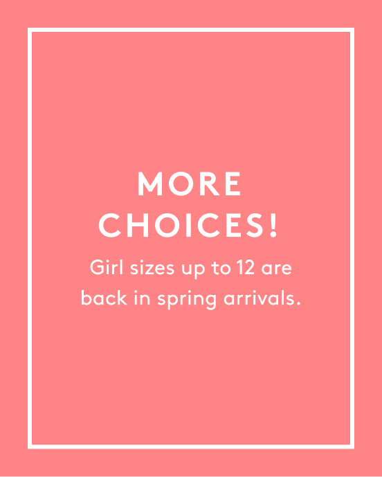 more choices girl sizes up to 12 are back in spring arrivals.
