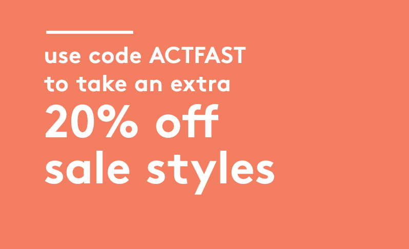 use code ACTFAST to take an extra 20% off sale styles