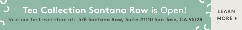 Tea Collection Santana Row is NOW OPEN! Visit our first ever store at: 378 Santana Row, Suite #1110 San Jose, CA 95128