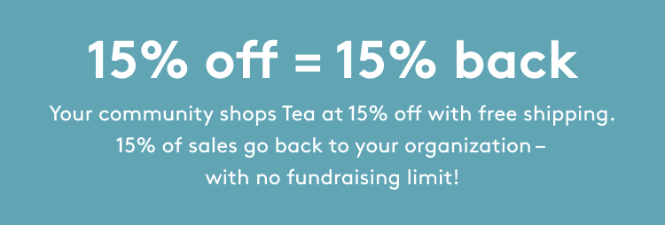 15% off = 15% back. Your community shops Tea at 15% off with free shipping. 15% of sales go back to your organization - with no fundraising limit!