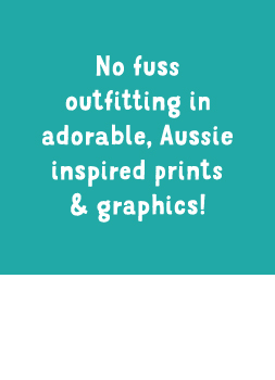 No fuss outfitting in adorable, Aussie inspired prints & graphics!