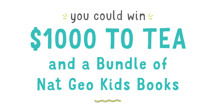 you could win $1000 to Tea and a Bundle of Nat Geo Kids Books